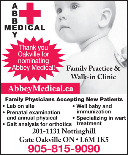 Abbey Medical Centre (905-815-9090) - Annonce illustrée======= - Oakville for nominating Abbey Medical! Family Practice & Walk-in Clinic Family Physicians Accepting New Patients Lab on site Well baby and immunization Prenatal examination and annual physical Specializing in wart treatment Gait analysis for orthotics Thank you 201-1131 Nottinghill Gate Oakville ON   L6M 1K5 905-815-9090