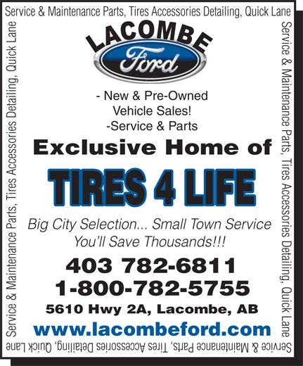 Lacombe Ford Sales (403-782-6811) - Display Ad - Service & Maintenance Parts, Tires Accessories Detailing, Quick Lane - New & Pre-Owned Vehicle Sales! -Service & Parts Exclusive Home of TIRES 4 LIFE Big City Selection... Small Town Service You ll Save Thousands!!! 403 782-6811 1-800-782-5755 5610 Hwy 2A, Lacombe, AB www.lacombeford.com Service & Maintenance Parts, Tires Accessories Detailing, Quick Lane