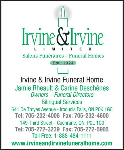 Irvine & Irvine Limited (705-232-4006) - Display Ad - Salons Funéraires - Funeral Homes Est. 1924 Irvine & Irvine Funeral Home Jamie Rheault & Carine Deschênes Owners - Funeral Directors Bilingual Services 641 De Troyes Avenue - Iroquois Falls, ON P0K 1G0 Tel: 705-232-4006  Fax: 705-232-4600 149 Third Street - Cochrane, ON  P0L 1C0 Tel: 705-272-3239  Fax: 705-272-5905 Toll Free: 1-888-484-1111 www.irvineandirvinefuneralhome.com LIMITED
