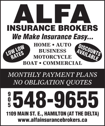 Alfa Insurance Brokers (905-548-9655) - Display Ad - We Make Insurance Easy... HOME   AUTO DISCOU LOW AVAIL NS BUSINESS ORW ATES ABLEL MOTORCYCLE BOAT   COMMERCIAL MONTHLY PAYMENT PLANS NO OBLIGATION QUOTES 548-9655 1109 MAIN ST. E., HAMILTON (AT THE DELTA) www.alfainsurancebrokers.ca 548-9655 1109 MAIN ST. E., HAMILTON (AT THE DELTA) www.alfainsurancebrokers.ca We Make Insurance Easy... HOME   AUTO DISCOU LOW AVAIL NS BUSINESS ORW ATES ABLEL MOTORCYCLE BOAT   COMMERCIAL MONTHLY PAYMENT PLANS NO OBLIGATION QUOTES