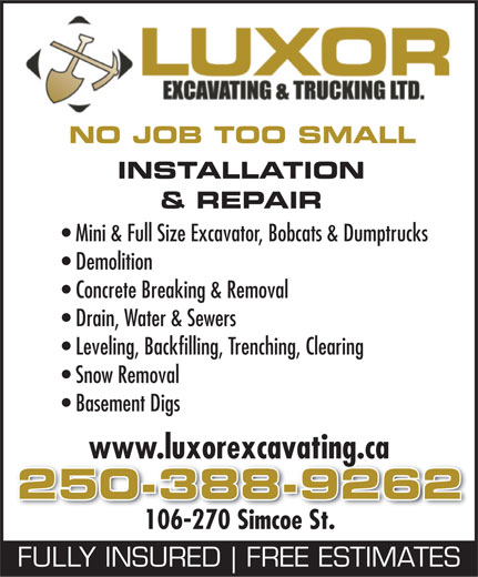 Luxor Mini Excavating Ltd (250-388-9262) - Display Ad - NO JOB TOO SMALL INSTALLATION & REPAIR Mini & Full Size Excavator, Bobcats & Dumptrucks Demolition Concrete Breaking & Removal Drain, Water & Sewers Leveling, Backfilling, Trenching, Clearing Snow Removal Basement Digs www.luxorexcavating.ca 250-388-9262 106-270 Simcoe St. FULLY INSURED FREE ESTIMATES  NO JOB TOO SMALL INSTALLATION & REPAIR Mini & Full Size Excavator, Bobcats & Dumptrucks Demolition Concrete Breaking & Removal Drain, Water & Sewers Leveling, Backfilling, Trenching, Clearing Snow Removal Basement Digs www.luxorexcavating.ca 250-388-9262 106-270 Simcoe St. FULLY INSURED FREE ESTIMATES  NO JOB TOO SMALL INSTALLATION & REPAIR Mini & Full Size Excavator, Bobcats & Dumptrucks Demolition Concrete Breaking & Removal Drain, Water & Sewers Leveling, Backfilling, Trenching, Clearing Snow Removal Basement Digs www.luxorexcavating.ca 250-388-9262 106-270 Simcoe St. FULLY INSURED FREE ESTIMATES  NO JOB TOO SMALL INSTALLATION & REPAIR Mini & Full Size Excavator, Bobcats & Dumptrucks Demolition Concrete Breaking & Removal Drain, Water & Sewers Leveling, Backfilling, Trenching, Clearing Snow Removal Basement Digs www.luxorexcavating.ca 250-388-9262 106-270 Simcoe St. FULLY INSURED FREE ESTIMATES