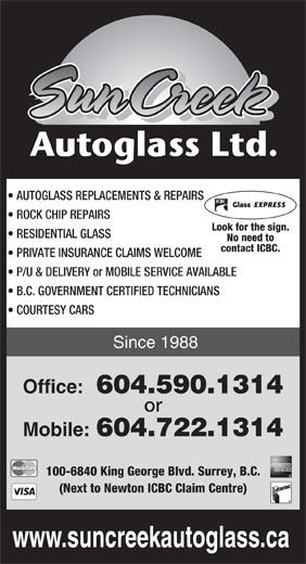 SunCreek Auto Glass Ltd (604-590-1314) - Display Ad - AUTOGLASS REPLACEMENTS & REPAIRS ROCK CHIP REPAIRS Look for the sign. RESIDENTIAL GLASS No need to contact ICBC. PRIVATE INSURANCE CLAIMS WELCOME P/U & DELIVERY or MOBILE SERVICE AVAILABLE B.C. GOVERNMENT CERTIFIED TECHNICIANS COURTESY CARS Since 1988 Office: 604.590.1314 or Mobile: 604.722.1314 100-6840 King George Blvd. Surrey, B.C. (Next to Newton ICBC Claim Centre) www.suncreekautoglass.ca