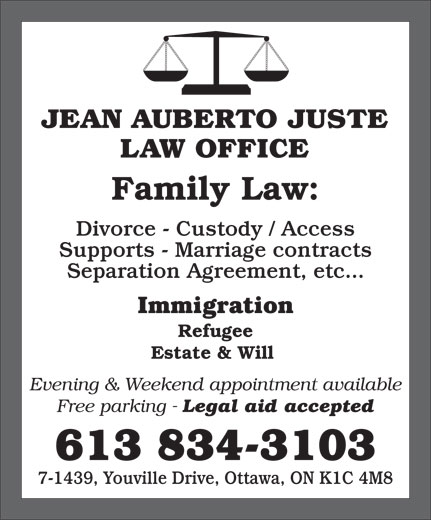 Jean Auberto Juste B.Sc.Soc, L.L.B (613-834-3103) - Display Ad - LAW OFFICE Family Law: Divorce - Custody / Access Supports - Marriage contracts Separation Agreement, etc... Immigration Refugee Estate & Will Evening & Weekend appointment available Free parking - Legal aid accepted 613 834-3103 7-1439, Youville Drive, Ottawa, ON K1C 4M8 JEAN AUBERTO JUSTE JEAN AUBERTO JUSTE LAW OFFICE Family Law: Divorce - Custody / Access Supports - Marriage contracts Separation Agreement, etc... Immigration Refugee Estate & Will Evening & Weekend appointment available 7-1439, Youville Drive, Ottawa, ON K1C 4M8 Free parking - Legal aid accepted 613 834-3103