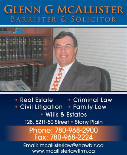 McAllister Glenn G Barrister & Solicitor (780-968-2900) - Annonce illustrée======= - Glenn G McAllister Barrister & Solicitor Real Estate Criminal Law Civil Litigation  Family Law Wills & Estates 128, 5211-50 Street   Stony Plain Phone: 780-968-2900 Fax: 780-968-2224 Email: mcallisterlaw@shawbiz.ca www.mcallisterlawfirm.ca