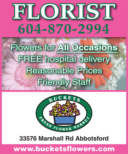 Buckets Fresh Flower Market (604-870-2994) - Display Ad - 604-870-2994 FLORIST Flowers for All Occasions All Occasions FREE hospital deliveryospital delivery Reasonable Prices Friendly Staff 33576 Marshall Rd Abbotsford www.bucketsflowers.com