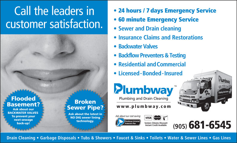 Plumbway Plumbing & Drain Cleaning (905-681-6545) - Annonce illustrée======= - Broken Basement? www.plumbwa y.com Sewer Pipe? Ask about our BACKWATER VALVES Ask about the latest in Ask about our cost saving: To prevent your NO DIG sewer lining next sewage technology. Seniors Citizens Discount back-up! Instant Credit Available 905 681-6545 Drain Cleaning   Garbage Disposals   Tubs & Showers   Faucet & Sinks   Toilets   Water & Sewer Lines   Gas Lines 24 hours / 7days Emergency Service Call the leaders in 60 minute Emergency Service customer satisfaction. Sewer and Drain cleaning Insurance Claims and Restorations Backwater Valves ResidentialandCommercial Licensed-Bonded-Insured ed TM Plumbing and Drain Cleaning Backflow Preventers & Testing Flooded