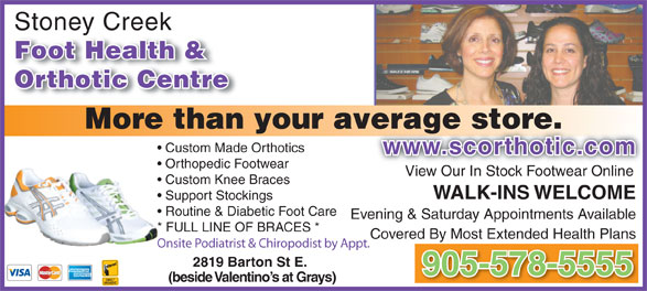 Stoney Creek Foot Health & Orthotic Centre (905-578-5555) - Display Ad - Stoney Creekey Foot Health & Orthotic Centre More than your average store.verage store. Custom Made Orthotics www.scorthotic.comwww.scorthotic.com Orthopedic Footwear View Our In Stock Footwear Online Custom Knee Braces WALK-INS WELCOME Support Stockings Routine & Diabetic Foot Care Evening & Saturday Appointments Available * FULL LINE OF BRACES * Covered By Most Extended Health Plans Onsite Podiatrist & Chiropodist by Appt. 2819 Barton St E. 905-578-5555 (beside Valentino s at Grays)