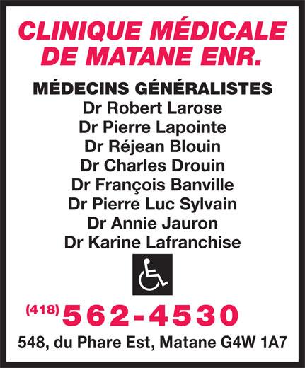 Clinique Médicale de Matane Enr (418-562-4530) - Display Ad - CLINIQUE MÉDICALE DE MATANE ENR. MÉDECINS GÉNÉRALISTES Dr Robert Larose Dr Pierre Lapointe Dr Réjean Blouin Dr Charles Drouin Dr François Banville Dr Pierre Luc Sylvain Dr Annie Jauron Dr Karine Lafranchise (418) 562-4530 548, du Phare Est, Matane G4W 1A7