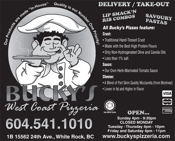 Bucky's West Coast Pizzeria (604-541-1010) - Display Ad - Cheese: A Blend of Part Skim Quality Mozzarella (from Montreal) Lower in fat and Higher in Flavor Sunday 4pm - 9:30pm CLOSED MONDAY Tuesday - Thursday 4pm - 10pm Friday and Saturday 4pm - 11pm www.buckyspizzeria.com 1B 15562 24th Ave., White Rock, BC All Bucky s Pizzas feature: Crust: Traditional Hand-Tossed Crust Made with the Best High Protein Flours Only Non-Hydrogenated Olive and Canola Oils Less than 1% salt Sauce: Our Own Herb-Marinated Tomato Sauc