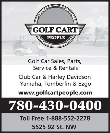 The Golf Cart People (780-430-0400) - Display Ad - Golf Car Sales, Parts, Service & Rentals Club Car & Harley Davidson Yamaha, Tomberlin & Ezgo www.golfcartpeople.com 780-430-0400 Toll Free 1-888-552-2278 5525 92 St. NW