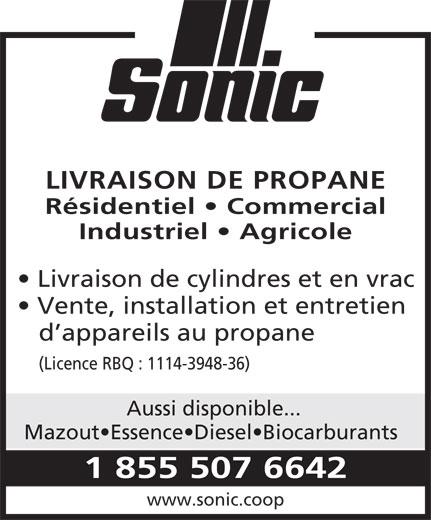Sonic (1-855-507-6642) - Annonce illustrée======= - LIVRAISON DE PROPANE Résidentiel   Commercial Industriel   Agricole Livraison de cylindres et en vrac Vente, installation et entretien d appareils au propane (Licence RBQ : 1114-3948-36) Aussi disponible... Mazout Essence Diesel Biocarburants 1 855 507 6642 www.sonic.coop