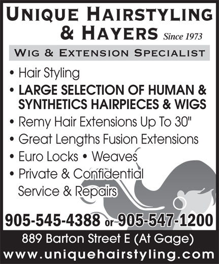 "Unique Hairstyling Hayers (905-545-4388) - Display Ad - Unique Hairstyling Since 1973 & Hayers Wig & Extension Specialist Hair Styling LARGE SELECTION OF HUMAN & SYNTHETICS HAIRPIECES & WIGS Remy Hair Extensions Up To 30"" Great Lengths Fusion Extensions Euro Locks   Weaves Private & Confidential Service & Repairs 905-545-4388 or 905-547-1200 889 Barton Street E (At Gage) www.uniquehairstyling.com Unique Hairstyling Since 1973 & Hayers Wig & Extension Specialist Hair Styling LARGE SELECTION OF HUMAN & SYNTHETICS HAIRPIECES & WIGS Remy Hair Extensions Up To 30"" Great Lengths Fusion Extensions Euro Locks   Weaves Private & Confidential Service & Repairs 905-545-4388 or 905-547-1200 889 Barton Street E (At Gage) www.uniquehairstyling.com"