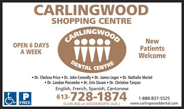 Carlingwood Dental Centre (613-728-1874) - Annonce illustrée======= - New OPEN 6 DAYS Patients A WEEK Welcome Dr. Chelsea Price   Dr. John Connelly   Dr. James Leger   Dr. Nathalie Martel Dr. Landon Pincombe   Dr. Erin Sisson   Dr. Christine Tanyan English, French, Spanish, Cantonese 613- 1-888-837-5525 728-1874 www.carlingwooddental.com (CARLING at WOODROFFE AVE.)  New OPEN 6 DAYS Patients A WEEK Welcome Dr. Chelsea Price   Dr. John Connelly   Dr. James Leger   Dr. Nathalie Martel Dr. Landon Pincombe   Dr. Erin Sisson   Dr. Christine Tanyan English, French, Spanish, Cantonese 613- 1-888-837-5525 728-1874 www.carlingwooddental.com (CARLING at WOODROFFE AVE.)  New OPEN 6 DAYS Patients A WEEK Welcome Dr. Chelsea Price   Dr. John Connelly   Dr. James Leger   Dr. Nathalie Martel Dr. Landon Pincombe   Dr. Erin Sisson   Dr. Christine Tanyan English, French, Spanish, Cantonese 613- 1-888-837-5525 728-1874 www.carlingwooddental.com (CARLING at WOODROFFE AVE.)