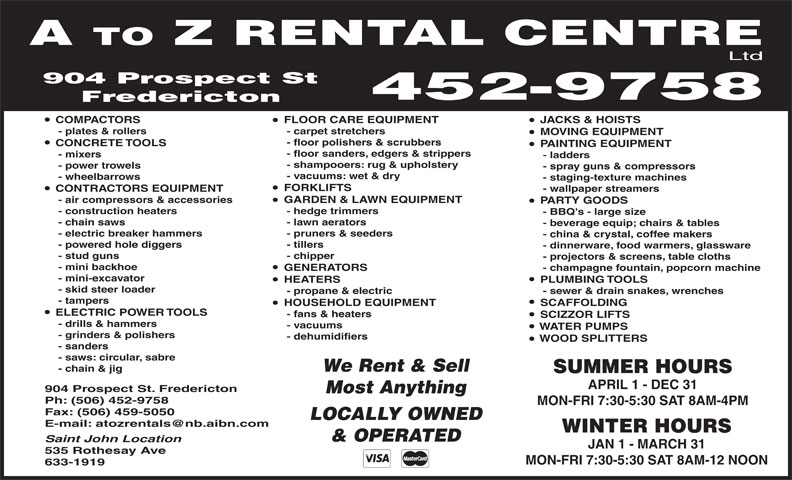 A To Z Rental Centre Ltd (506-452-9758) - Annonce illustrée======= - A TO Z RENTAL CENTRE Ltd 904 Prospect St 452-9758 Fredericton JACKS & HOISTS  FLOOR CARE EQUIPMENT  COMPACTORS - carpet stretchers   - plates & rollers MOVING EQUIPMENT - floor polishers & scrubbers CONCRETE TOOLS PAINTING EQUIPMENT - floor sanders, edgers & strippers - mixers - ladders - shampooers: rug & upholstery - power trowels - spray guns & compressors - vacuums: wet & dry - wheelbarrows - staging-texture machines FORKLIFTS - wallpaper streamers  CONTRACTORS EQUIPMENT GARDEN & LAWN EQUIPMENT   - air compressors & accessories PARTY GOODS - hedge trimmers   - construction heaters - BBQ's - large size - lawn aerators   - chain saws - beverage equip; chairs & tables - pruners & seeders   - electric breaker hammers - china & crystal, coffee makers - tillers   - powered hole diggers - dinnerware, food warmers, glassware - chipper   - stud guns - projectors & screens, table cloths - mini backhoe - champagne fountain, popcorn machine  GENERATORS - mini-excavator PLUMBING TOOLS  HEATERS - skid steer loader - sewer & drain snakes, wrenches   - propane & electric - tampers SCAFFOLDING  HOUSEHOLD EQUIPMENT ELECTRIC POWER TOOLS - fans & heaters SCIZZOR LIFTS - drills & hammers - vacuums WATER PUMPS - grinders & polishers - dehumidifiers WOOD SPLITTERS - sanders - saws: circular, sabre We Rent & Sell - chain & jig SUMMER HOURS APRIL 1 - DEC 31 904 Prospect St. Fredericton Most Anything Ph: (506) 452-9758 MON-FRI 7:30-5:30 SAT 8AM-4PM Fax: (506) 459-5050 LOCALLY OWNED E-mail: atozrentals@nb.aibn.com WINTER HOURS & OPERATED Saint John Location JAN 1 - MARCH 31 535 Rothesay Ave MON-FRI 7:30-5:30 SAT 8AM-12 NOON 633-1919