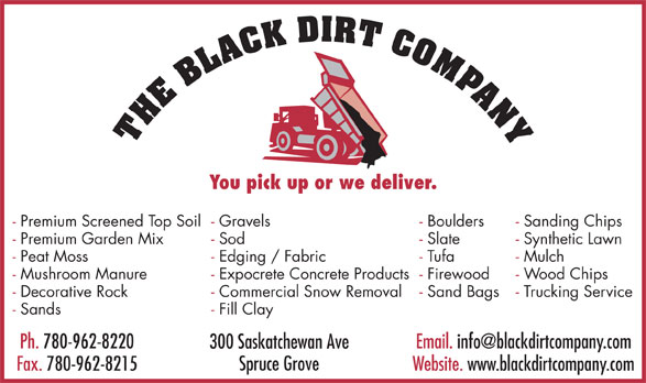 The Black Dirt Company Ltd (780-962-8220) - Display Ad - You pick up or we deliver. - Premium Screened Top Soil- Gravels - Boulders - Sanding Chips - Premium Garden Mix - Sod - Slate - Synthetic Lawn - Peat Moss - Edging / Fabric - Tufa - Mulch - Mushroom Manure - Expocrete Concrete Products- Firewood - Wood Chips - Decorative Rock - Commercial Snow Removal - Sand Bags - Trucking Service - Sands - Fill Clay Ph. 780-962-8220 Email. info@blackdirtcompany.com 300 Saskatchewan Ave Spruce Grove Fax. 780-962-8215 Website. www.blackdirtcompany.com