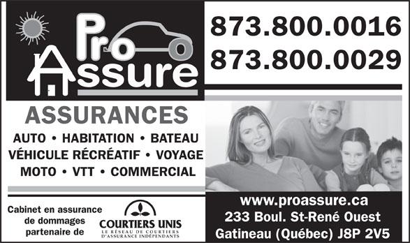 Pro Assure Inc (819-503-8200) - Annonce illustrée======= - 873.800.0016 873.800.0029 ssure ASSURANCES AUTO   HABITATION   BATEAU VÉHICULE RÉCRÉATIF   VOYAGE MOTO   VTT   COMMERCIAL www.proassure.ca Cabinet en assurance 233 Boul. St-René Ouest de dommages LE RÉSEAU DE COU RTIER partenaire de Gatineau (Québec) J8P 2V5 D ASSURANCE INDÉPENDANTS 873.800.0016 873.800.0029 ssure ASSURANCES AUTO   HABITATION   BATEAU VÉHICULE RÉCRÉATIF   VOYAGE MOTO   VTT   COMMERCIAL www.proassure.ca Cabinet en assurance 233 Boul. St-René Ouest de dommages LE RÉSEAU DE COU RTIER partenaire de D ASSURANCE INDÉPENDANTS Gatineau (Québec) J8P 2V5