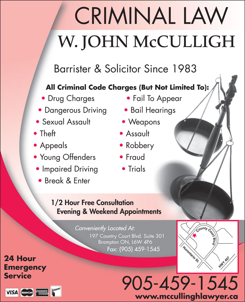 John McCulligh (905-459-1545) - Annonce illustrée======= - Trials Break & Enter 1/2 Hour Free Consultation Evening & Weekend Appointments Conveniently Located At: County Court Blvd Hurontario St.HWY 407 197 Country Court Blvd. Suite 301 Brampton ON, L6W 4P6 Fax: (905) 459-1545 24 Hour Emergency Service 905-459-1545 www.mccullinghlawyer.ca CRIMINAL LAW W. JOHN McCULLIGH Barrister & Solicitor Since 1983 All Criminal Code Charges (But Not Limited To): Drug Charges Fail To Appear Dangerous Driving Bail Hearings Sexual Assault Weapons Theft Assault Appeals Robbery Young Offenders Fraud Impaired Driving