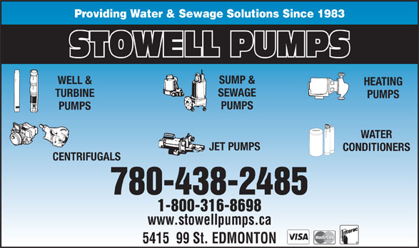 Stowell Pumps (1-800-316-8698) - Annonce illustrée======= - Providing Water & Sewage Solutions Since 1983 STOWELL PUMPS SUMP & WELL & HEATING SEWAGE TURBINE PUMPS PUMPS WATER JET PUMPS CONDITIONERS CENTRIFUGALS 780-438-2485 1-800-316-8698 www.stowellpumps.ca 5415  99 St. EDMONTON Providing Water & Sewage Solutions Since 1983 STOWELL PUMPS SUMP & WELL & HEATING SEWAGE TURBINE PUMPS PUMPS WATER JET PUMPS CONDITIONERS CENTRIFUGALS 780-438-2485 1-800-316-8698 www.stowellpumps.ca 5415  99 St. EDMONTON