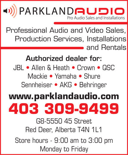Parkland Audio (403-309-9499) - Annonce illustrée======= - Professional Audio and Video Sales, Production Services, Installations and Rentals Authorized dealer for: JBL   Allen & Heath   Crown   QSC Mackie   Yamaha   Shure Sennheiser   AKG   Behringer www.parklandaudio.com 403 309-9499 G8-5550 45 Street Red Deer, Alberta T4N 1L1 Store hours - 9:00 am to 3:00 pm Monday to Friday  Professional Audio and Video Sales, Production Services, Installations and Rentals Authorized dealer for: JBL   Allen & Heath   Crown   QSC Mackie   Yamaha   Shure Sennheiser   AKG   Behringer www.parklandaudio.com 403 309-9499 G8-5550 45 Street Red Deer, Alberta T4N 1L1 Store hours - 9:00 am to 3:00 pm Monday to Friday
