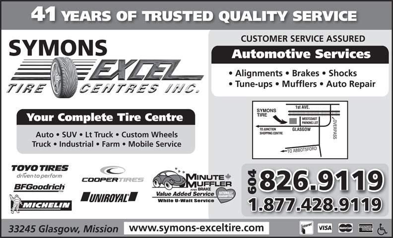 Symons Tire Service Ltd (604-826-9119) - Annonce illustrée======= - 41 YEARS OF TRUSTED QUALITY SERVICE CUSTOMER SERVICE ASSURED SYMONS Automotive Services Alignments   Brakes   Shocks Tune-ups   Mufflers   Auto Repair Your Complete Tire Centre Auto   SUV   Lt Truck   Custom Wheels Truck   Industrial   Farm   Mobile Service 826.9119 AND BRAKE 6046 Value Added Service 1.877.428.9119 www.symons-exceltire.com 33245 Glasgow, Mission 41 YEARS OF TRUSTED QUALITY SERVICE CUSTOMER SERVICE ASSURED SYMONS Automotive Services Alignments   Brakes   Shocks Tune-ups   Mufflers   Auto Repair Your Complete Tire Centre Auto   SUV   Lt Truck   Custom Wheels Truck   Industrial   Farm   Mobile Service 826.9119 AND BRAKE 6046 Value Added Service 1.877.428.9119 www.symons-exceltire.com 33245 Glasgow, Mission