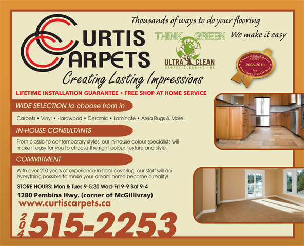 Curtis Carpets Ltd (204-452-8100) - Display Ad - Thousands of ways to do your flooring We make it easy Consumers  Choice Award  Business Excellencefor2008-2010 Creating Lasting Impressions LIFETIME INSTALLATION GUARANTEE   FREE SHOP AT HOME SERVICE WIDE SELECTION to choose from in Carpets   Vinyl   Hardwood   Ceramic   Laminate   Area Rugs & More! IN-HOUSE CONSULTANTS From classic to contemporary styles, our in-house colour specialists will make it easy for you to choose the right colour, texture and style. COMMITMENT With over 200 years of experience in floor covering, our staff will do everything possible to make your dream home become a reality! STORE HOURS: Mon & Tues 9-5:30 Wed-Fri 9-9 Sat 9-4 1280 Pembina Hwy. (corner of McGillivray) www.curtiscarpets.ca 515-2253