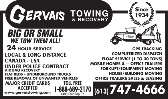 Gervais Towing & Recovery (613-747-4666) - Display Ad - Since 1934 BIG OR SMALL WE TOW THEM ALL! GPS TRACKING 24 HOUR SERVICE COMPUTERIZED DISPATCH LOCAL & LONG DISTANCE FLOAT SERVICE (1 TO 30 TONS) CANADA - USA MOBILE HOMES & -- OFFICE TRAILERS UNDER POLICE CONTRACT FORKLIFT/EQUIPMENT MOVING AIR BAG RECOVERY HOUSE/BUILDING MOVING FLAT BEDS - UNDERGROUND TRUCKS FREE REMOVAL OF UNWANTED VEHICLES OFFICE TRAILERS SALES & LEASING MAJOR CREDIT CARDS TOLL FREE ACCEPTED 1-888-689-2170 (613) www.gervaistowing.com 747-4666 1485 Star Top Rd GPS TRACKING 24 HOUR SERVICE COMPUTERIZED DISPATCH LOCAL & LONG DISTANCE FLOAT SERVICE (1 TO 30 TONS) CANADA - USA MOBILE HOMES & -- OFFICE TRAILERS UNDER POLICE CONTRACT FORKLIFT/EQUIPMENT MOVING AIR BAG RECOVERY HOUSE/BUILDING MOVING FLAT BEDS - UNDERGROUND TRUCKS FREE REMOVAL OF UNWANTED VEHICLES OFFICE TRAILERS SALES & LEASING MAJOR CREDIT CARDS TOLL FREE ACCEPTED 1-888-689-2170 (613) www.gervaistowing.com 747-4666 1485 Star Top Rd Since 1934 BIG OR SMALL WE TOW THEM ALL!