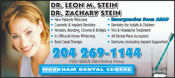 Markham Dental Centre (204-269-1144) - Annonce illustrée======= - DR. LEON M. STEIN DR. ZACHARY STEIN Emergencies Seen ASAPEmer New Patients WelcomeNew Patientselcome Cosmetic & Implant Dentistry Dentistry for Adults & Children Veneers, Bonding, Crowns & Bridges TMJ & Headache Treatment In Office/at Home Whitening All Dental Plans Accepted Dentures (including implant Supported)Root Canal Therapy 204 269-1144 100-2265 Pembina Hwy100-2265 Pembina Hwy MARKHAM DENTAL CENTRE  DR. LEON M. STEIN DR. ZACHARY STEIN Emergencies Seen ASAPEmer New Patients WelcomeNew Patientselcome Cosmetic & Implant Dentistry Dentistry for Adults & Children Veneers, Bonding, Crowns & Bridges TMJ & Headache Treatment In Office/at Home Whitening All Dental Plans Accepted Dentures (including implant Supported)Root Canal Therapy 204 269-1144 100-2265 Pembina Hwy100-2265 Pembina Hwy MARKHAM DENTAL CENTRE