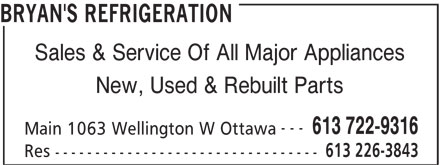 Bryan's Refrigeration (613-226-3843) - Display Ad - BRYAN'S REFRIGERATION Sales & Service Of All Major Appliances New, Used & Rebuilt Parts --- 613 722-9316 Main 1063 Wellington W Ottawa 613 226-3843 Res ---------------------------------