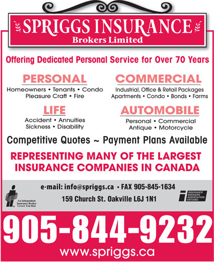 Spriggs Insurance Brokers Limited (905-844-9232) - Display Ad - Offering Dedicated Personal Service for Over 70 Years Homeowners   Tenants   Condo Industrial, Office & Retail Packages Pleasure Craft   Fire Apartments   Condo   Bonds   Farms Accident   Annuities Personal   Commercial Sickness   Disability Antique   Motorcycle Competitive Quotes ~ Payment Plans Available REPRESENTING MANY OF THE LARGEST INSURANCE COMPANIES IN CANADA 905-845-1634 159 Church St. Oakville L6J 1N1 905-844-9232 www.spriggs.ca
