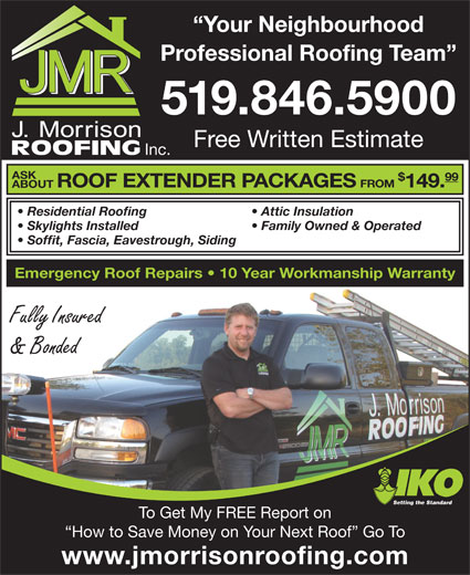 J Morrison Roofing (519-846-5900) - Display Ad - Your Neighbourhood Professional Roofing Team 519.846.5900 Free Written Estimate Inc. ASK 99 ROOF EXTENDER PACKAGES FROM 149. ABOUT Attic Insulation  Residential Roofing Family Owned & Operated  Skylights Installed Soffit, Fascia, Eavestrough, Siding Emergency Roof Repairs   10 Year Workmanship Warranty Fully Insured & Bonded Setting the Standard To Get My FREE Report on How to Save Money on Your Next Roof  Go To www.jmorrisonroofing.com