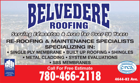 Belvedere Roofing Ltd (780-466-2118) - Annonce illustrée======= - Serving Edmonton & Area for Over 38 Years RE-ROOFING & MAINTENANCE SPECIALISTS SPECIALIZING IN: SINGLE PLY MEMBRANE   BUILT UP ROOFING   SHINGLES METAL CLADDING   SYSTEM EVALUATIONS SBS MEMBRANES Call For Free Estimate 780-466-2118 4644-82 Ave. ROOFING Serving Edmonton & Area for Over 38 Years RE-ROOFING & MAINTENANCE SPECIALISTS SPECIALIZING IN: SINGLE PLY MEMBRANE   BUILT UP ROOFING   SHINGLES METAL CLADDING   SYSTEM EVALUATIONS SBS MEMBRANES Call For Free Estimate 780-466-2118 4644-82 Ave. ROOFING