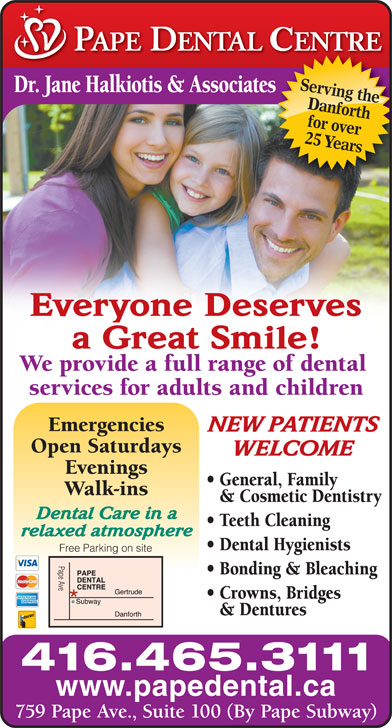 Pape Dental Centre (416-465-3111) - Display Ad - 416.465.3111 www.papedental.ca 759 Pape Ave., Suite 100 (By Pape Subway) Serving the Dr. Jane Halkiotis & Associateses Danforth for over 25 Years Everyone Deserves a Great Smile! We provide a full range of dental services for adults and children Emergencies NEW PATIENTS Open Saturdays WELCOME Evenings General, Family Walk-ins & Cosmetic Dentistry Dental Care in a Teeth Cleaning relaxed atmosphere Dental Hygienists Free Parking on site Pape Ave Bonding & Bleaching Crowns, Bridges & Dentures
