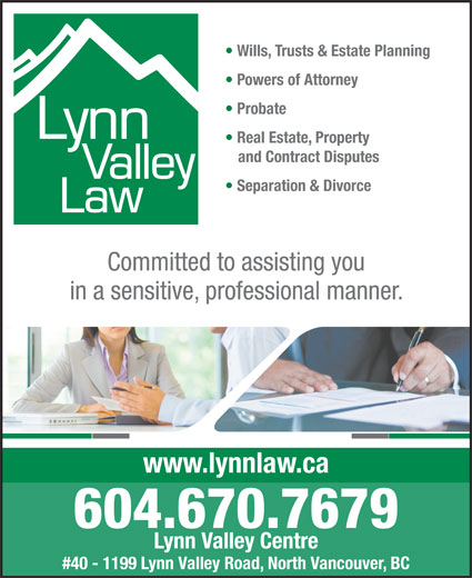 Lynn Valley Law (604-985-8000) - Annonce illustrée======= - Wills, Trusts & Estate Planning Powers of Attorney Probate and Contract Disputes Separation & Divorce Committed to assisting you in a sensitive, professional manner. www.lynnlaw.ca 604.670.7679 Lynn Valley Centre #40 - 1199 Lynn Valley Road, North Vancouver, BC Real Estate, Property Powers of Attorney Probate Real Estate, Property and Contract Disputes Separation & Divorce Committed to assisting you in a sensitive, professional manner. www.lynnlaw.ca 604.670.7679 Lynn Valley Centre #40 - 1199 Lynn Valley Road, North Vancouver, BC Wills, Trusts & Estate Planning