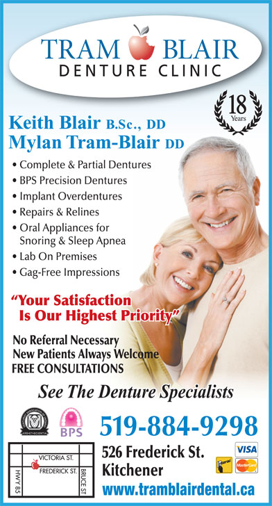 Tram-Blair Denture Clinic (519-884-9298) - Display Ad - 519-884-9298 526 Frederick St. Kitchener www.tramblairdental.ca DENTURE CLINIC 18 Keith Blair B.Sc., DD Mylan Tram-Blair DD Complete & Partial Dentures BPS Precision Dentures Implant Overdentures Repairs & Relines Oral Appliances for Snoring & Sleep Apnea Lab On Premises Gag-Free Impressions Your Satisfaction Is Our Highest Priority No Referral Necessary New Patients Always Welcome FREE CONSULTATIONS See The Denture Specialists