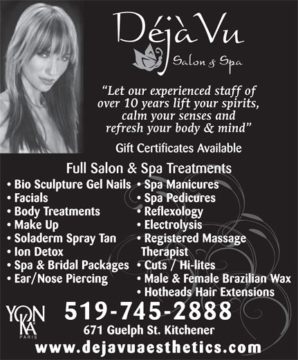 Deja Vu Aesthetics Clinic (519-745-2888) - Display Ad - Let our experienced staff of over 10 years lift your spirits, calm your senses and refresh your body & mind Gift Certificates Available Full Salon & Spa Treatments Bio Sculpture Gel Nails  Spa Manicures Facials Spa Pedicures Body Treatments Reflexology Make Up Electrolysis Soladerm Spray Tan Registered Massage Ion Detox Therapist Spa & Bridal Packages  Cuts / Hi-lites Ear/Nose Piercing Male & Female Brazilian Wax Hotheads Hair Extensions 519-745-2888 671 Guelph St. Kitchener www.dejavuaesthetics.com
