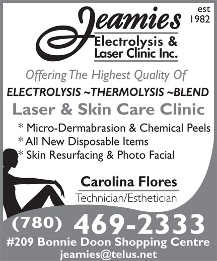 Jeamie's Electrolysis Clinic Inc (780-469-2333) - Display Ad - est 1982 Electrolysis & Laser Clinic Inc. Offering The Highest Quality Of ELECTROLYSIS ~THERMOLYSIS ~BLEND Laser & Skin Care Clinic * Micro-Dermabrasion & Chemical Peels * All New Disposable Items * Skin Resurfacing & Photo Facial Carolina Flores Technician/Esthetician (780) 469-2333 #209 Bonnie Doon Shopping Centre est 1982 Electrolysis & Laser Clinic Inc. Offering The Highest Quality Of ELECTROLYSIS ~THERMOLYSIS ~BLEND Laser & Skin Care Clinic * Micro-Dermabrasion & Chemical Peels * All New Disposable Items * Skin Resurfacing & Photo Facial Carolina Flores Technician/Esthetician (780) 469-2333 #209 Bonnie Doon Shopping Centre