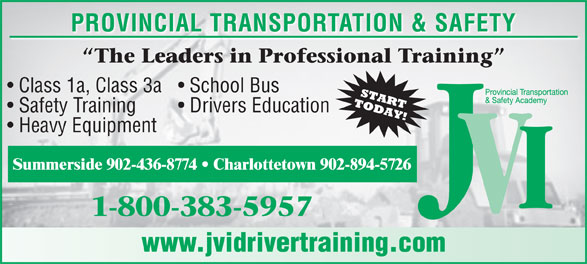 JVI Provincial Transportation and Safety (1-800-383-5957) - Display Ad - Class 1a, Class 3a  School Bus Safety Training PROVINCIAL TRANSPORTATION & SAFETY Drivers Education Heavy Equipment Summerside 902-436-8774   Charlottetown 902-894-5726 www.jvidrivertraining.com
