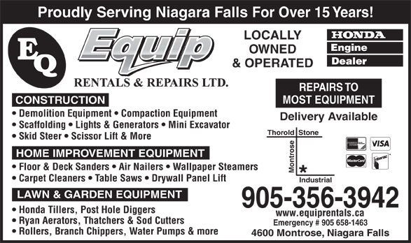 E-Quip Rentals & Repairs Ltd (905-356-3942) - Display Ad - Proudly Serving Niagara Falls For Over 15 Years! LOCALLY OWNED & OPERATED REPAIRS TO MOST EQUIPMENT CONSTRUCTION Demolition Equipment   Compaction Equipment Delivery Available Scaffolding   Lights & Generators   Mini Excavator Thorold  Stone Skid Steer   Scissor Lift & More HOME IMPROVEMENT EQUIPMENT Floor & Deck Sanders   Air Nailers   Wallpaper Steamers Montrose Carpet Cleaners   Table Saws   Drywall Panel Lift Industrial LAWN & GARDEN EQUIPMENT 905-356-3942 Honda Tillers, Post Hole Diggers www.equiprentals.ca Ryan Aerators, Thatchers & Sod Cutters Emergency # 905 658-1463 Rollers, Branch Chippers, Water Pumps & more 4600 Montrose, Niagara Falls