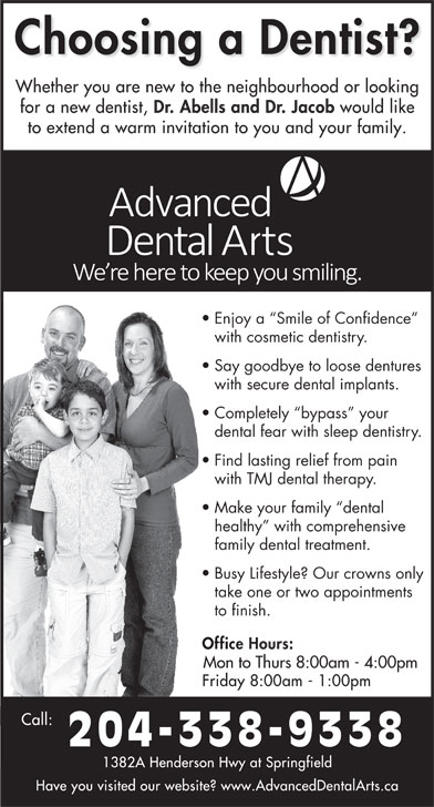 Dr Jerry Abells (204-338-9338) - Display Ad - with cosmetic dentistry. Say goodbye to loose dentures with secure dental implants. Completely  bypass  your dental fear with sleep dentistry. Find lasting relief from pain with TMJ dental therapy. Make your family  dental healthy  with comprehensive family dental treatment. Busy Lifestyle? Our crowns only take one or two appointments to finish. Mon to Thurs 8:00am - 4:00pm 204-338-9338 Enjoy a  Smile of Confidence Make your family  dental healthy  with comprehensive family dental treatment. Busy Lifestyle? Our crowns only take one or two appointments to finish. Mon to Thurs 8:00am - 4:00pm 204-338-9338 Enjoy a  Smile of Confidence with cosmetic dentistry. Say goodbye to loose dentures with secure dental implants. Completely  bypass  your dental fear with sleep dentistry. Find lasting relief from pain with TMJ dental therapy.