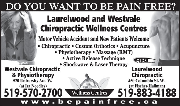 Laurelwood Chiropractic Wellness (519-883-4188) - Display Ad - DO YOU WANT TO BE PAIN FREE? Laurelwood and Westvale Chiropractic Wellness Centres Motor Vehicle Accident and New Patients Welcome Chiropractic   Custom Orthotics   Acupuncture Physiotherapy   Massage (RMT) Active Release Technique Shockwave & Laser Therapy LaurelwoodWestvale Chiropractic Chiropractic& Physiotherapy 450 Columbia St. W. 520 University Ave. W. (at Fischer-Hallman)(at Ira Needles) Wellness Centres 519-883-4188519-570-2700 www.bepainfree.ca