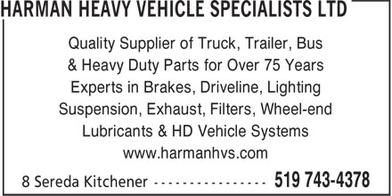 Harman Heavy Vehicle Specialists Ltd (519-743-4378) - Display Ad - & Heavy Duty Parts for Over 75 Years Experts in Brakes, Driveline, Lighting Suspension, Exhaust, Filters, Wheel-end Lubricants & HD Vehicle Systems www.harmanhvs.com Quality Supplier of Truck, Trailer, Bus
