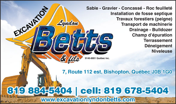 Excavation Lyndon Betts (819-884-5404) - Display Ad - Sable - Gravier - Concassé - Roc feuilleté Travaux forestiers (peigne) Lyndon Transport de machinerie Drainage - Bulldozer Champ d épuration Terrassement Déneigement Niveleuse 9146-8801 Québec inc. & fils 7, Route 112 est, Bishopton, Québec J0B 1G0 819 884-5404 cell: 819 678-5404 www.excavationlyndonbetts.com Sable - Gravier - Concassé - Roc feuilleté Installation de fosse septique Travaux forestiers (peigne) Lyndon Transport de machinerie Drainage - Bulldozer Champ d épuration Terrassement Installation de fosse septique Déneigement Niveleuse 9146-8801 Québec inc. & fils 7, Route 112 est, Bishopton, Québec J0B 1G0 819 884-5404 cell: 819 678-5404 www.excavationlyndonbetts.com