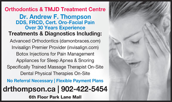 Dr. Andrew Thompson Orthodontist (902-422-5454) - Display Ad - Orthodontics & TMJD Treatment Centre Dr. Andrew F. Thompson DDS, FRCD, Cert. Oro-Facial Pain Over 30 Years Experience Treatments & Diagnostics Including: Advanced Orthodontics (damonbraces.com) Invisalign Premier Provider (invisalign.com) Botox Injections for Pain Management Appliances for Sleep Apnea & Snoring Specifically Trained Massage Therapist On-Site Dental Physical Therapies On-Site No Referral Necessary Flexible Payment Plans drthompson.ca 902-422-5454 6th Floor Park Lane Mall Orthodontics & TMJD Treatment Centre Dr. Andrew F. Thompson DDS, FRCD, Cert. Oro-Facial Pain Over 30 Years Experience Treatments & Diagnostics Including: Advanced Orthodontics (damonbraces.com) Invisalign Premier Provider (invisalign.com) Botox Injections for Pain Management Appliances for Sleep Apnea & Snoring Specifically Trained Massage Therapist On-Site Dental Physical Therapies On-Site No Referral Necessary Flexible Payment Plans drthompson.ca 902-422-5454 6th Floor Park Lane Mall