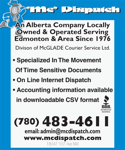 MC Dispatch (780-483-4611) - Annonce illustrée======= - Owned & Operated Serving Edmonton & Area Since 1976 Divison of McGLADE Courier Service Ltd. Specialized In The Movement Of Time Sensitive Documents On Line Internet Dispatch Accounting information available in downloadable CSV format (780) 483-4611 18047 107 Ave NW An Alberta Company Locally Owned & Operated Serving Edmonton & Area Since 1976 Divison of McGLADE Courier Service Ltd. Specialized In The Movement Of Time Sensitive Documents On Line Internet Dispatch Accounting information available in downloadable CSV format (780) 483-4611 18047 107 Ave NW An Alberta Company Locally