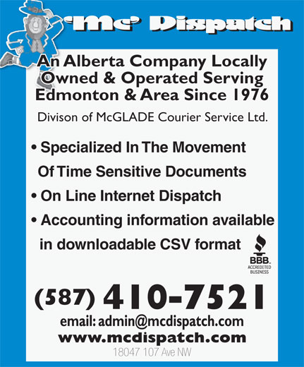 MC Dispatch (780-483-4611) - Display Ad - (587) 410-7521 18047 107 Ave NW An Alberta Company Locally Owned & Operated Serving Edmonton & Area Since 1976 Divison of McGLADE Courier Service Ltd. Specialized In The Movement Of Time Sensitive Documents On Line Internet Dispatch Accounting information available in downloadable CSV format An Alberta Company Locally Owned & Operated Serving Edmonton & Area Since 1976 Divison of McGLADE Courier Service Ltd. Specialized In The Movement Of Time Sensitive Documents On Line Internet Dispatch Accounting information available in downloadable CSV format (587) 410-7521 18047 107 Ave NW