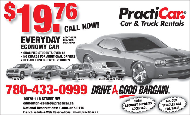 Practicar Car & Truck Rentals (780-433-0999) - Annonce illustrée======= - ADDITIONAL CHARGES EVERYDAY MAY APPLY ECONOMY CAR QUALIFIED STUDENTS OVER 18 NO CHARGE FOR ADDITIONAL DRIVERS RELIABLE USED RENTAL VEHICLES TRUCKS CARS MINI VANS 15 PASSENGER VANS 780-433-0999 6 STREET NW CASH ALL OUR SECURITY DEPOSITS VEHICLES ARE National Reservations: 1-800-327-0116 ACCEPTED! FOR SALE!10575-11 www.practicar.ca Franchise Info & Web Reservations: ADDITIONAL CHARGES EVERYDAY MAY APPLY ECONOMY CAR QUALIFIED STUDENTS OVER 18 NO CHARGE FOR ADDITIONAL DRIVERS RELIABLE USED RENTAL VEHICLES TRUCKS CARS MINI VANS 15 PASSENGER VANS 780-433-0999 6 STREET NW CASH ALL OUR SECURITY DEPOSITS VEHICLES ARE National Reservations: 1-800-327-0116 ACCEPTED! FOR SALE!10575-11 www.practicar.ca Franchise Info & Web Reservations: