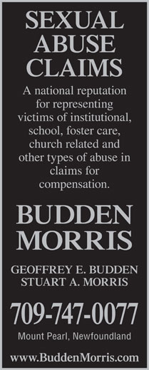 Morris Martin Moore (709-747-0077) - Display Ad - claims for ABUSE CLAIMS A national reputation for representing victims of institutional, school, foster care, church related and other types of abuse in compensation. BUDDEN MORRIS GEOFFREY E. BUDDEN STUART A. MORRIS 709-747-0077 Mount Pearl, Newfoundland www.BuddenMorris.com SEXUAL