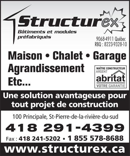 Structurex (418-248-3999) - Annonce illustrée======= - Bâtiments et modules préfabriqués 9068-4911 Québec RBQ : 8223-9328-10 Maison   Chalet   Garage Agrandissement Etc... Une solution avantageuse pour tout projet de construction 100 Principale, St-Pierre-de-la-rivière-du-sud 418 291-4399 Fax : 418 241-5202 1 855 578-8688 www.structurex.ca Bâtiments et modules préfabriqués 9068-4911 Québec RBQ : 8223-9328-10 Agrandissement Etc... Une solution avantageuse pour tout projet de construction 100 Principale, St-Pierre-de-la-rivière-du-sud 418 291-4399 Fax : 418 241-5202 1 855 578-8688 www.structurex.ca Maison   Chalet   Garage