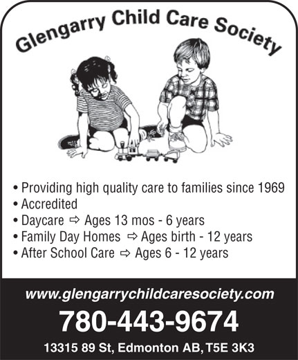 Glengarry Child Care Society (780-478-4691) - Display Ad - Providing high quality care to families since 1969 Accredited Daycare      Ages 13 mos - 6 years Family Day Homes      Ages birth - 12 years After School Care      Ages 6 - 12 years www.glengarrychildcaresociety.com 780-443-9674 13315 89 St, Edmonton AB, T5E 3K3