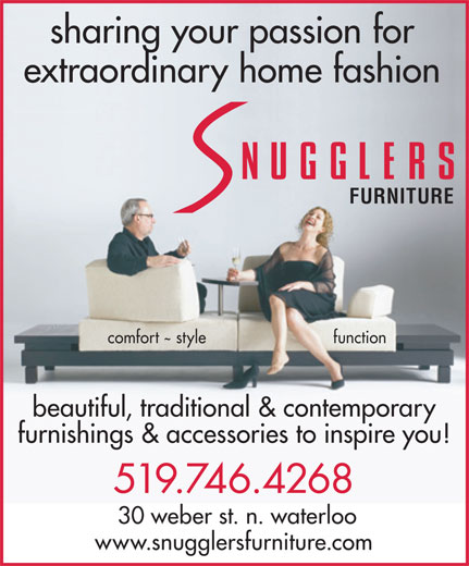 Snugglers (519-746-4268) - Display Ad - sharing your passion for extraordinary home fashion FURNITURE comfort style function beautiful, traditional & contemporary furnishings & accessories to inspire you! 519.746.4268 30 weber st. n. waterloo www.snugglersfurniture.com